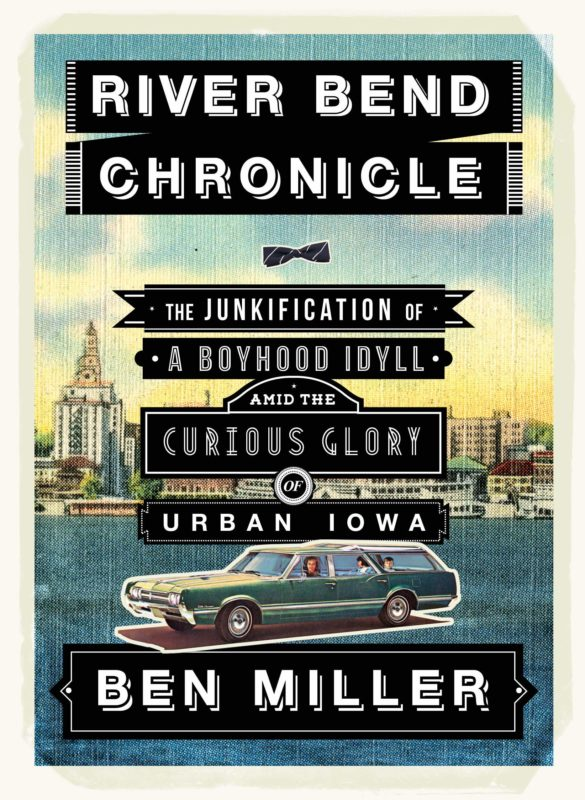 River Bend Chronicle: The Junkification of a Boyhood Idyll amid the Curious Glory of Urban Iowa