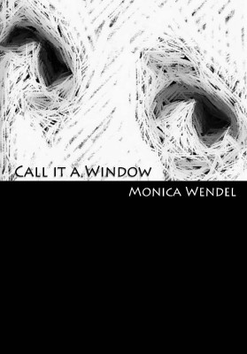 Call It A Window by Monica Wendel